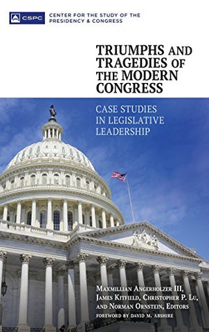 Triumphs And Tragedies Of The Modern Congress: Case Studies In Legislative Leadership