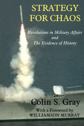 Strategy For Chaos: Revolutions In Military Affairs And The Evidence Of History (Strategy And History)