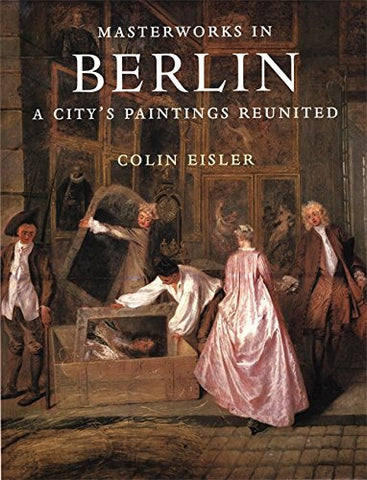 Masterworks In Berlin: A City'S Paintings Reunited : Painting In The Western World, 1300-1914