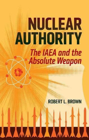 Nuclear Authority: The Iaea And The Absolute Weapon