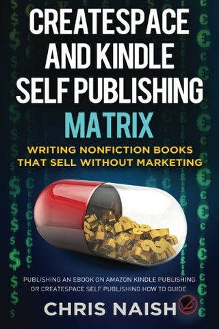Createspace And Kindle Self Publishing Matrix - Writing Nonfiction Books That Sell Without Marketing: Publishing An Ebook On Amazon Kindle Publishing Or Createspace Self Publishing How To Guide