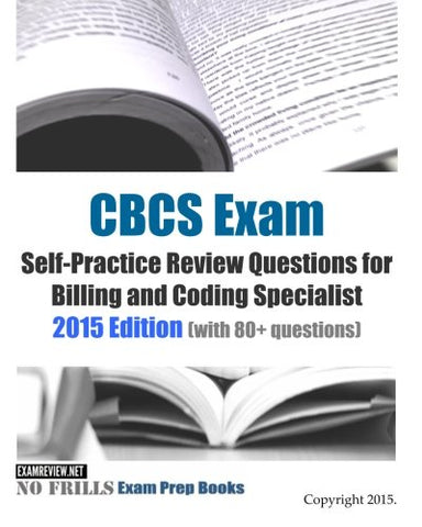 Cbcs Exam Self-Practice Review Questions For Billing And Coding Specialist: 2015 Edition (With 80+ Questions)