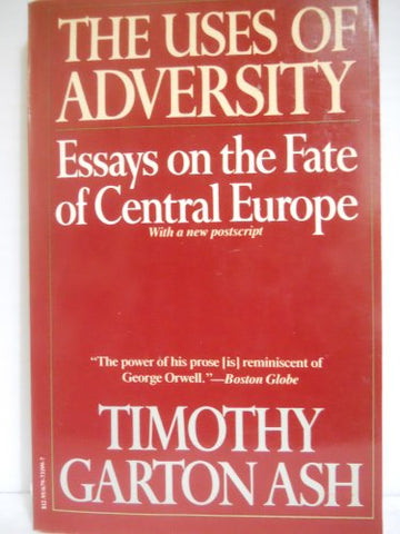 Uses Of Adversity: Essays On The Fate Of Central Europe