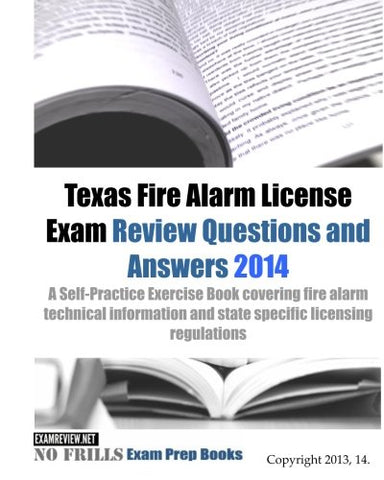 Texas Fire Alarm License Exam Review Questions & Answers 2014: A Self-Practice Exercise Book Covering Fire Alarm Technical Information And State Specific Licensing Regulations (160 Questions)
