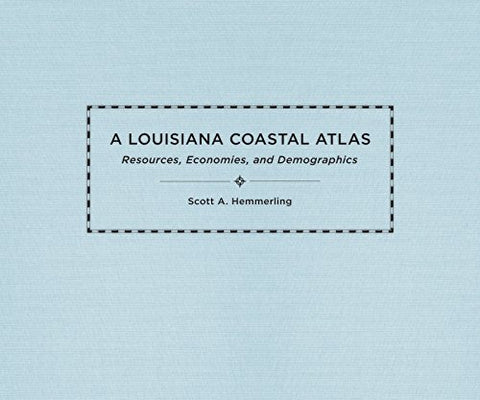 A Louisiana Coastal Atlas: Resources, Economies, And Demographics (The Natural World Of The Gulf South)
