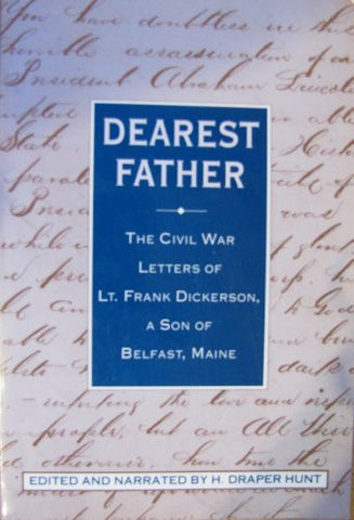 Dearest Father, The Civil War Letters Of Lt. Frank Dickerson, A Son Of Belfast, Maine