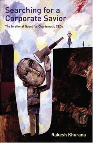 Searching For A Corporate Savior: The Irrational Quest For Charismatic Ceos