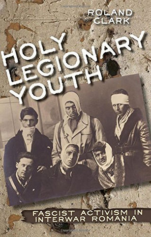 Holy Legionary Youth: Fascist Activism In Interwar Romania