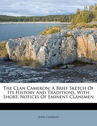 The Clan Cameron: A Brief Sketch Of Its History And Traditions, With Short, Notices Of Eminent Clansmen