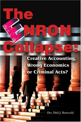The Enron Collapse: Creative Accounting, Wrong Economics Or Criminal Acts?
