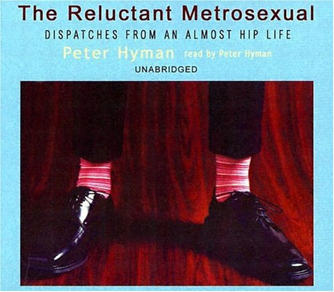The Reluctant Metrosexual: Dispatches From An Almost Hip Life