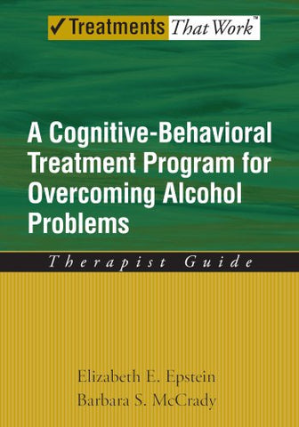 Overcoming Alcohol Use Problems: A Cognitive-Behavioral Treatment Program (Treatments That Work)