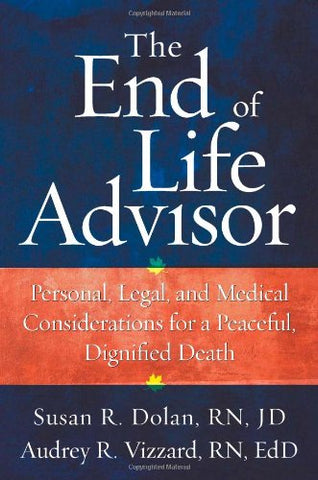 The End-Of-Life Advisor: Personal, Legal, And Medical Considerations For A Peaceful, Dignified Death