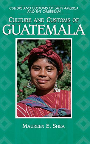 Culture And Customs Of Guatemala: (Culture And Customs Of Latin America And The Caribbean)