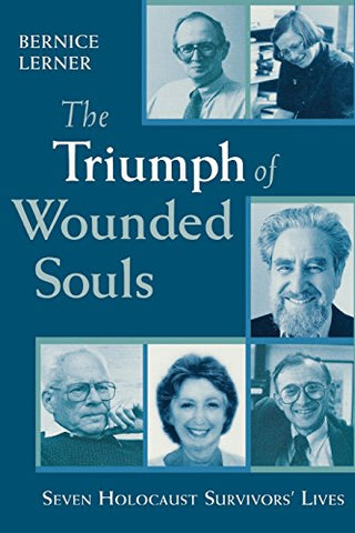 The Triumph Of Wounded Souls: Seven Holocaust Survivors' Lives