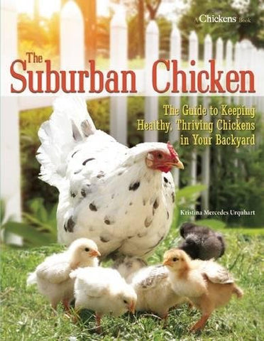 The Suburban Chicken: The Guide To Keeping Healthy, Thriving Chickens In Your Backyard