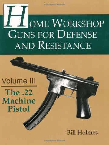The .22 Machine Pistol (Home Workshop Guns For Defense And Resistance)