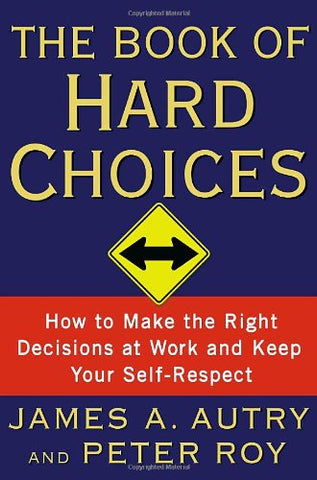 The Book Of Hard Choices: How To Make The Right Decisions At Work And Keep Your Self-Respect