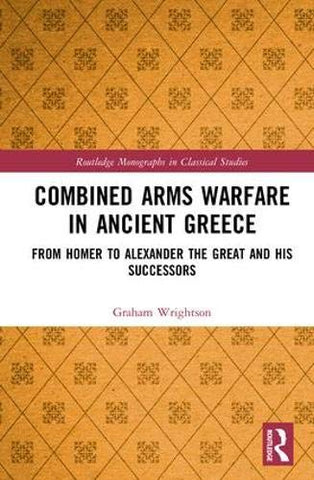Combined Arms Warfare In Ancient Greece: From Homer To Alexander The Great And His Successors (Routledge Monographs In Classical Studies)