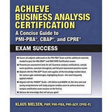 Achieve Business Analysis Certification: A Concise Guide To Pmi-Pba, Cbap And Cpre Exam Success