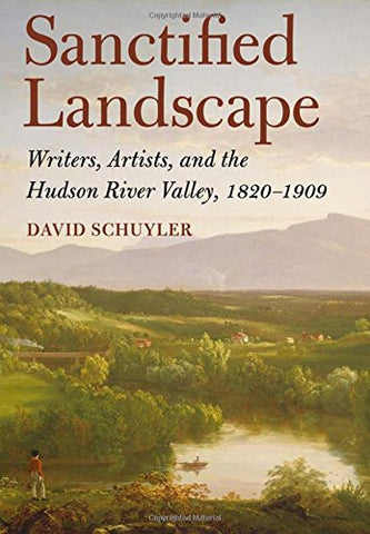 Sanctified Landscape: Writers, Artists, And The Hudson River Valley, 18201909
