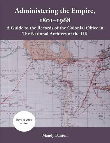 Administering The Empire, 1801-1968: A Guide To The Records Of The Colonial Office In The National Archives Of The Uk