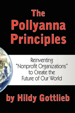 The Pollyanna Principles: Reinventing Nonprofit Organizations To Create The Future Of Our World