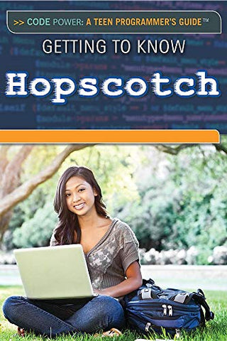 Getting To Know Hopscotch (Code Power: A Teen Programmer'S Guide)
