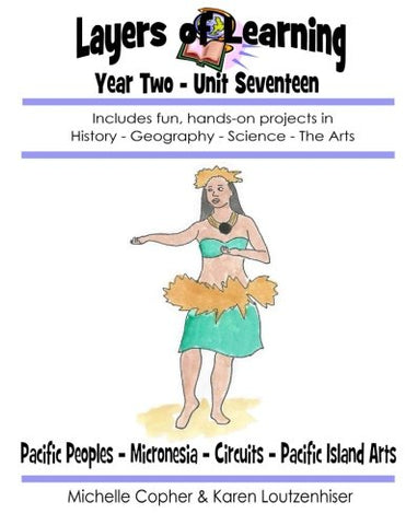 Layers Of Learning Year Two Unit Seventeen: Pacific Peoples, Micronesia, Circuits, Pacific Island Arts (Volume 17)