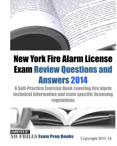 New York Fire Alarm License Exam Review Questions & Answers 2014: A Self-Practice Exercise Book Covering Fire Alarm Technical Information And State Specific Licensing Regulations (150+ Questions)
