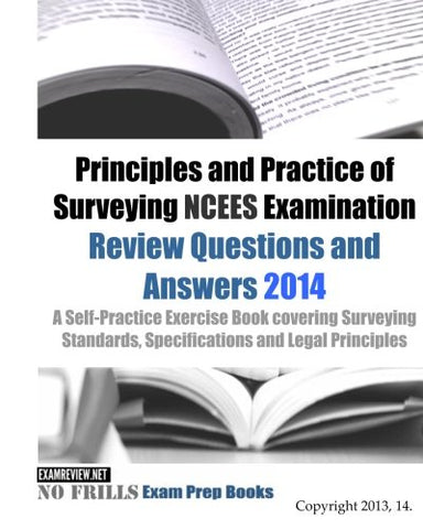 Principles And Practice Of Surveying Ncees Examination Review Questions And Answers 2014: A Self-Practice Exercise Book Covering The Relevant Laws, Legal Concepts And Principles.