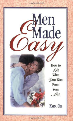 Men Made Easy : How To Get What You Want From Your Man