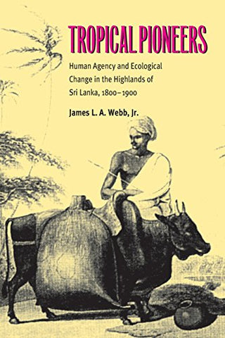 Tropical Pioneers: Human Agency And Ecological Change In The Highlands Of Sri Lanka, 1800-1900 (Series In Ecology And History)