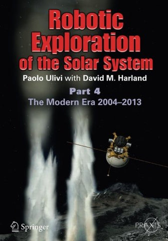 Robotic Exploration Of The Solar System: Part 4: The Modern Era 2004 2013 (Springer Praxis Books)