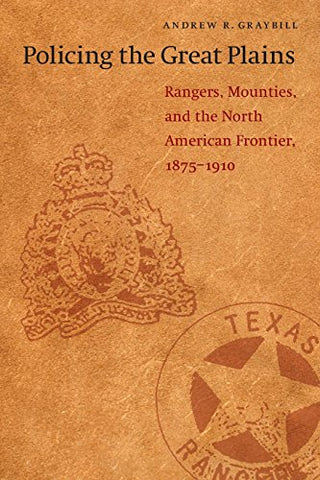 Policing The Great Plains: Rangers, Mounties, And The North American Frontier, 1875-1910