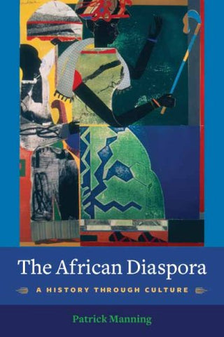 The African Diaspora: A History Through Culture (Columbia Studies In International And Global History)