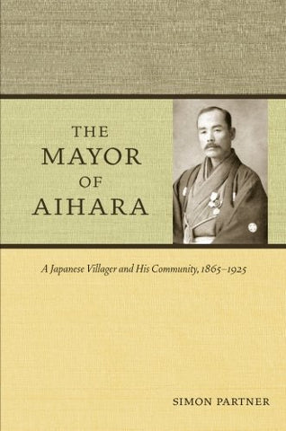 The Mayor Of Aihara: A Japanese Villager And His Community, 1865-1925