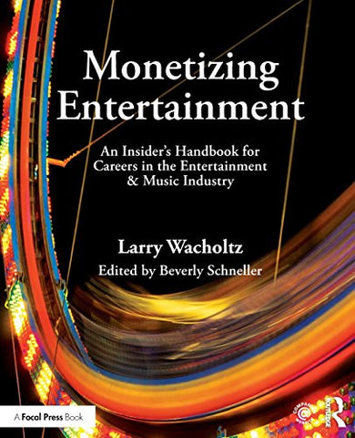 Monetizing Entertainment: An Insider'S Handbook For Careers In The Entertainment & Music Industry