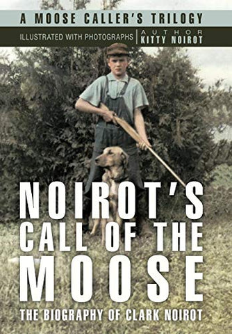 Noirot'S Call Of The Moose: The Biography Of Clark Noirot