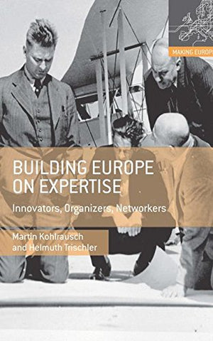 Building Europe On Expertise: Innovators, Organizers, Networkers (Making Europe)