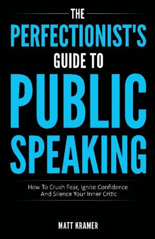 The Perfectionist'S Guide To Public Speaking: How To Crush Fear, Ignite Confidence And Silence Your Inner Critic