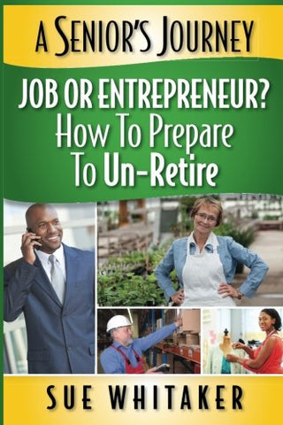 A Senior'S Journey: Job Or Entrepreneur? How To Prepare To Un-Retire (Volume 1)