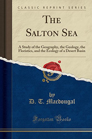 The Salton Sea: A Study Of The Geography, The Geology, The Floristics, And The Ecology Of A Desert Basin (Classic Reprint)
