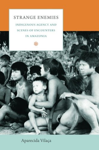 Strange Enemies: Indigenous Agency And Scenes Of Encounters In Amazonia (The Cultures And Practice Of Violence)