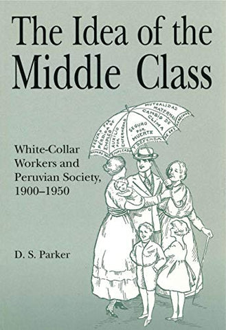 The Idea Of The Middle Class: White-Collar Workers And Peruvian Society, 19001950 (Christianity; 38)