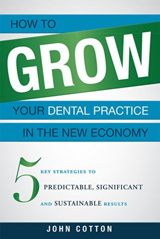 How To Grow Your Dental Practice In The New Economy: 5 Key Strategies To Predictable, Significant And Sustainable Results