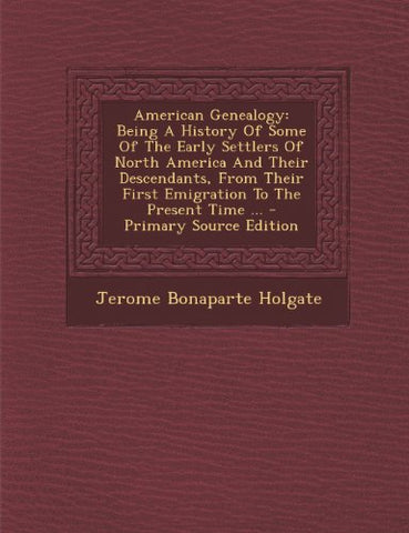American Genealogy: Being A History Of Some Of The Early Settlers Of North America And Their Descendants, From Their First Emigration To The Present Time ... - Primary Source Edition