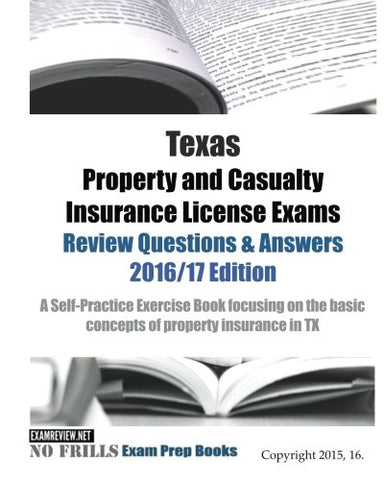 Texas Property And Casualty Insurance License Exams Review Questions & Answers 2016/17 Edition: A Self-Practice Exercise Book Focusing On The Basic Concepts Of Property Insurance In Tx