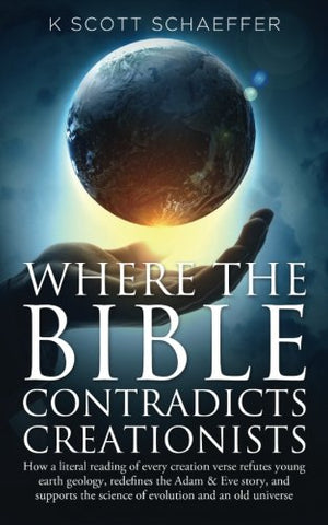 Where The Bible Contradicts Creationists: How A Literal Reading Of Every Creation Verse Refutes Young Earth Geology, Redefines The Adam And Eve Story, ... The Science Of Evolution And An Old Universe