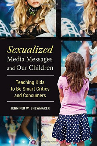 Sexualized Media Messages And Our Children: Teaching Kids To Be Smart Critics And Consumers (Childhood Of America)